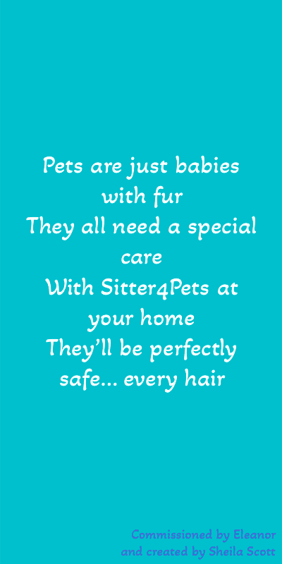 Sitter4Pets Poem - Pets are just babies with fur. They all need a special care. With Sitter4Pets at your home, they'll be perfectly safe... Every hair